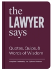 The Lawyer Says : Quotes, Quips, and Words of Wisdom - Book