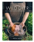 The Wild Dyer : A Maker's Guide to Natural Dyes with Beautiful Projects to create and stitch - eBook