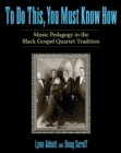 To Do This, You Must Know How : Music Pedagogy in the Black Gospel Quartet Tradition - eBook
