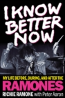 I Know Better Now : My Life Before, During and After the Ramones - Book