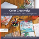 Color Creatively : Over 50 Tips and Tricks for Adult Coloring Books - eBook