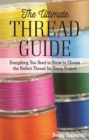The Ultimate Thread Guide : Everything You Need to Know to Choose the Perfect Thread for Every Project - Book
