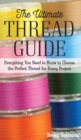 The Ultimate Thread Guide : Everything You Need to Know to Choose the Perfect Thread for Every Project - eBook