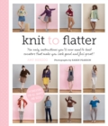 Knit to Flatter : The Only Instructions You'Ll Ever Need to Knit Sweaters That Make You Look Good and Feel Great! - Book