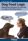 Dog Food Logic : Making Smart Decisions for Your Dog In An Age Of Too Many Choices - eBook