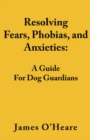 Resolving Fears, Phobias, and Anxieties : A Guide For Dog Guardians - eBook