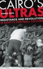 Cairo's Ultras : Resistance and Revolution in Egypt's Football Culture - eBook