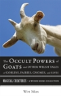 Occult Powers of Goats and Other Welsh Tales of Goblins, Fairies, Gnomes, and Elves : Magical Creatures, A Weiser Books Collection - eBook