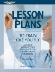 Lesson Plans to Train Like You Fly : A flight instructor's reference for scenario-based training - eBook