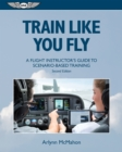 Train Like You Fly : A Flight Instructor's Guide to Scenario-based Training - eBook