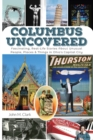 Columbus Uncovered : Fascinating, Real-Life Stories About Unusual People, Places & Things in Ohio's Capital City - eBook