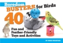 Boredom Busters for Birds : 40 Fun and Feather-Friendly Toys and Activities - eBook