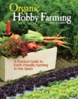 Organic Hobby Farming : A Practical Guide to Earth-Friendly Farming in Any Space - eBook