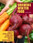 Growing Winter Food : How to grow, harvest, store, and use produce for the winter months - Book