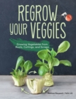 Regrow Your Veggies : Growing Vegetables from Roots, Cuttings, and Scraps - Book