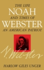 Noah Webster : The Life and Times of an American Patriot - eBook