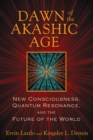 Dawn of the Akashic Age : New Consciousness, Quantum Resonance, and the Future of the World - eBook
