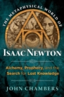 The Metaphysical World of Isaac Newton : Alchemy, Prophecy, and the Search for Lost Knowledge - Book