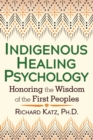 Indigenous Healing Psychology : Honoring the Wisdom of the First Peoples - eBook