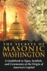 The Secrets of Masonic Washington : A Guidebook to Signs, Symbols, and Ceremonies at the Origin of America's Capital - eBook