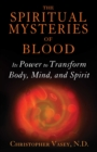 The Spiritual Mysteries of Blood : Its Power to Transform Body, Mind, and Spirit - eBook