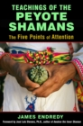 Teachings of the Peyote Shamans : The Five Points of Attention - eBook