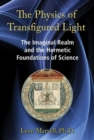 The Physics of Transfigured Light : The Imaginal Realm and the Hermetic Foundations of Science - Book