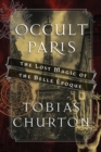Occult Paris : The Lost Magic of the Belle Epoque - eBook