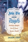 John Dee and the Empire of Angels : Enochian Magick and the Occult Roots of the Modern World - Book