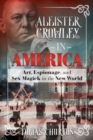 Aleister Crowley in America : Art, Espionage, and Sex Magick in the New World - Book