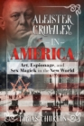 Aleister Crowley in America : Art, Espionage, and Sex Magick in the New World - eBook