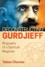 Deconstructing Gurdjieff : Biography of a Spiritual Magician - eBook
