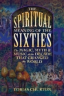 The Spiritual Meaning of the Sixties : The Magic, Myth, and Music of the Decade That Changed the World - Book