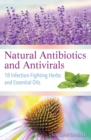 Natural Antibiotics and Antivirals : 18 Infection-Fighting Herbs and Essential Oils - Book