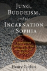 Jung, Buddhism, and the Incarnation of Sophia : Unpublished Writings from the Philosopher of the Soul - Book