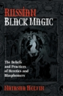 Russian Black Magic : The Beliefs and Practices of Heretics and Blasphemers - Book