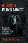 Russian Black Magic : The Beliefs and Practices of Heretics and Blasphemers - eBook