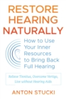 Restore Hearing Naturally : How to Use Your Inner Resources to Bring Back Full Hearing - eBook