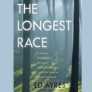 The Longest Race : A Lifelong Runner, an Iconic Ultramarathon, and the Case for Human Endurance - eAudiobook