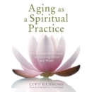 Aging as a Spiritual Practice : A Contemplative Guide to Growing Older and Wiser - eAudiobook