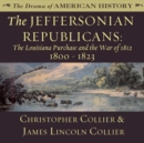 The Jeffersonian Republicans : The Louisiana Purchase and the War of 1812; 1800-1823 - eAudiobook