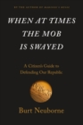 When At Times The Mob Is Swayed : A Citizen's Guide to Defending Our Republic - Book