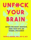 Unfuck Your Brain : Using Science To Get Over Anxiety, Depression, Anger, Freak-Outs, and Triggers - Book