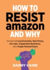 How To Resist Amazon And Why : The Fight for Local Economics, Data Privacy, Fair Labor, Independent Bookstores, and a People-Powered Future! - Book