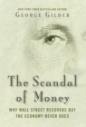 The Scandal of Money : Why Wall Street Recovers but the Economy Never Does - eBook