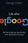 Life After Google : The Fall of Big Data and the Rise of the Blockchain Economy - eBook