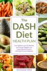 The Dash Diet Health Plan : Low-Sodium, Low-Fat Recipes to Promote Weight Loss, Lower Blood Pressure, and Help Prevent Diabetes - eBook