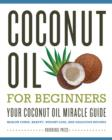 Coconut Oil for Beginners : Your Coconut Oil Miracle Guide: Health Cures, Beauty, Weight Loss, and Delicious Recipes - eBook