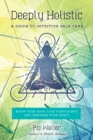 Deeply Holistic : A Guide to Intuitive Self-Care--Know Your Body, Live Consciously, and Nurture Your Spirit - Book