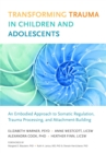 Transforming Trauma in Children and Adolescents : An Embodied Approach to Somatic Regulation, Trauma Processing, and Attachment-Building - Book